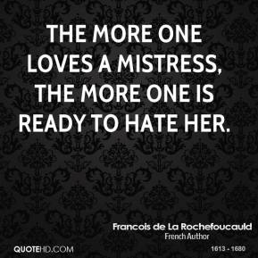 The more one loves a mistress, the more one is ready to hate her.