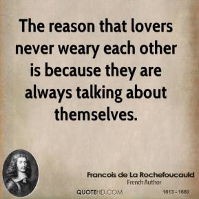 The reason that lovers never weary each other is because they are always talking about themselves.