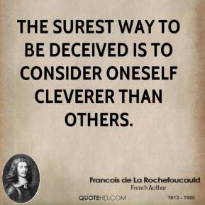 Francois de La Rochefoucauld - The surest way to be deceived is to consider oneself cleverer than others.