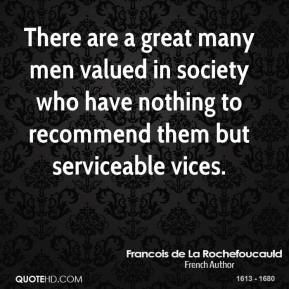 There are a great many men valued in society who have nothing to recommend them but serviceable vices.