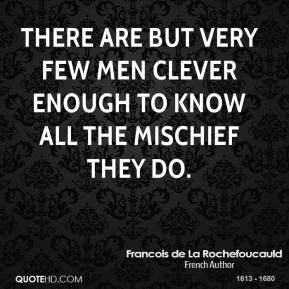 There are but very few men clever enough to know all the mischief they do.