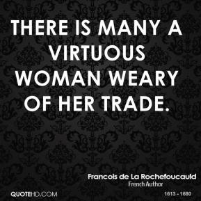 There is many a virtuous woman weary of her trade.
