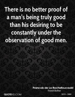 Francois de La Rochefoucauld - There is no better proof of a man's being truly good than his desiring to be constantly under the observation of good men.