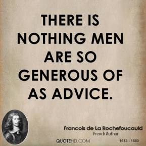There is nothing men are so generous of as advice.
