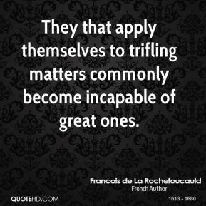 They that apply themselves to trifling matters commonly become incapable of great ones.