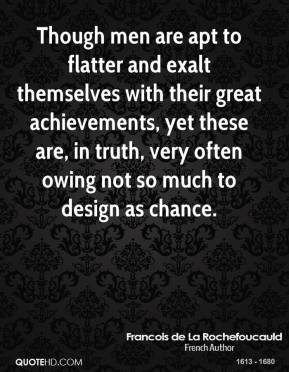 Francois de La Rochefoucauld - Though men are apt to flatter and exalt themselves with their great achievements, yet these are, in truth, very often owing not so much to design as chance.