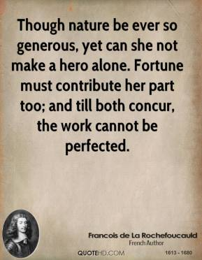 Francois de La Rochefoucauld - Though nature be ever so generous, yet can she not make a hero alone. Fortune must contribute her part too; and till both concur, the work cannot be perfected.