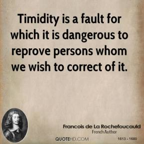 Timidity is a fault for which it is dangerous to reprove persons whom we wish to correct of it.