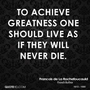 To achieve greatness one should live as if they will never die.