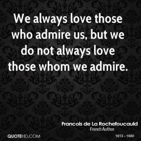 We always love those who admire us, but we do not always love those whom we admire.
