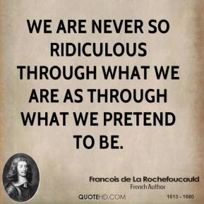 We are never so ridiculous through what we are as through what we pretend to be.