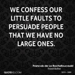 Francois de La Rochefoucauld - We confess our little faults to persuade people that we have no large ones.