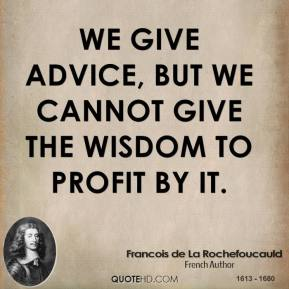 We give advice, but we cannot give the wisdom to profit by it.