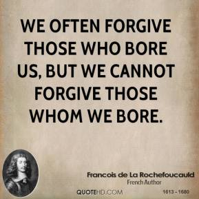 We often forgive those who bore us, but we cannot forgive those whom we bore.
