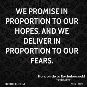 We promise in proportion to our hopes, and we deliver in proportion to our fears.