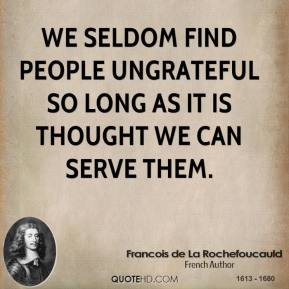 Francois de La Rochefoucauld - We seldom find people ungrateful so long as it is thought we can serve them.