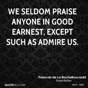 Francois de La Rochefoucauld - We seldom praise anyone in good earnest, except such as admire us.