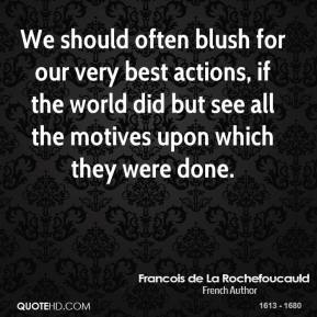 We should often blush for our very best actions, if the world did but see all the motives upon which they were done.