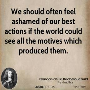 Francois de La Rochefoucauld - We should often feel ashamed of our best actions if the world could see all the motives which produced them.
