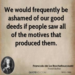 Francois de La Rochefoucauld - We would frequently be ashamed of our good deeds if people saw all of the motives that produced them.