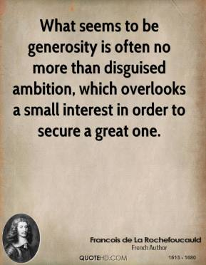 What seems to be generosity is often no more than disguised ambition, which overlooks a small interest in order to secure a great one.
