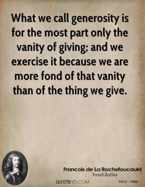 What we call generosity is for the most part only the vanity of giving; and we exercise it because we are more fond of that vanity than of the thing we give.
