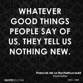 Whatever good things people say of us, they tell us nothing new.