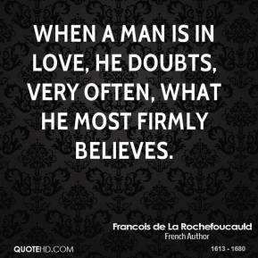Francois de La Rochefoucauld - When a man is in love, he doubts, very often, what he most firmly believes.