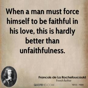 When a man must force himself to be faithful in his love, this is hardly better than unfaithfulness.