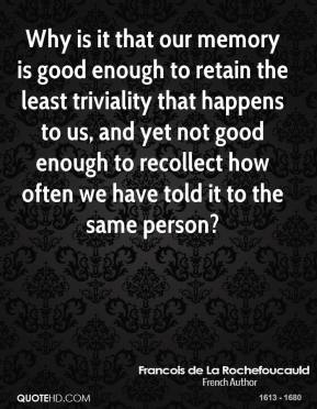 Francois de La Rochefoucauld - Why is it that our memory is good enough to retain the least triviality that happens to us, and yet not good enough to recollect how often we have told it to the same person?