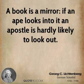 A book is a mirror: if an ape looks into it an apostle is hardly likely to look out.