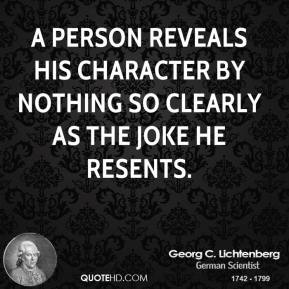 A person reveals his character by nothing so clearly as the joke he resents.