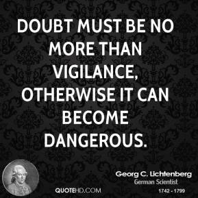 Doubt must be no more than vigilance, otherwise it can become dangerous.