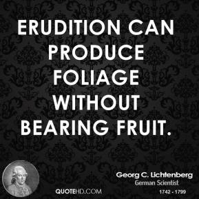 Erudition can produce foliage without bearing fruit.
