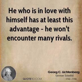 Georg C. Lichtenberg - He who is in love with himself has at least this advantage - he won't encounter many rivals.