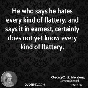 He who says he hates every kind of flattery, and says it in earnest, certainly does not yet know every kind of flattery.