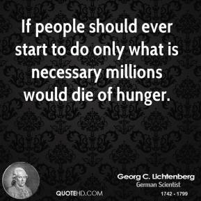 If people should ever start to do only what is necessary millions would die of hunger.