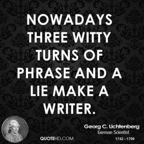 Nowadays three witty turns of phrase and a lie make a writer.