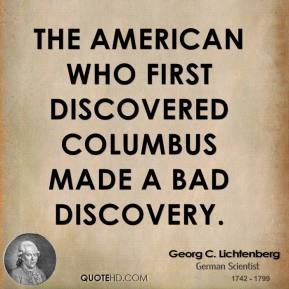 Georg C. Lichtenberg - The American who first discovered Columbus made a bad discovery.