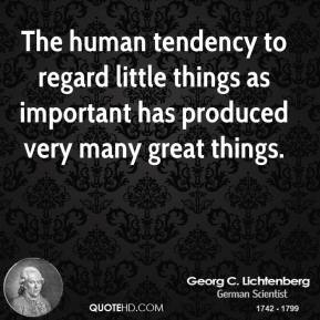 Georg C. Lichtenberg - The human tendency to regard little things as important has produced very many great things.