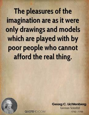 The pleasures of the imagination are as it were only drawings and models which are played with by poor people who cannot afford the real thing.
