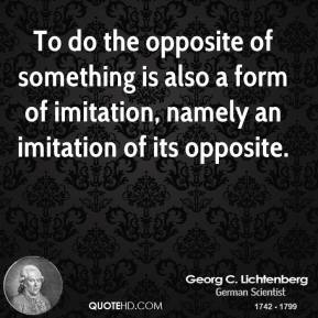 Georg C. Lichtenberg - To do the opposite of something is also a form of imitation, namely an imitation of its opposite.