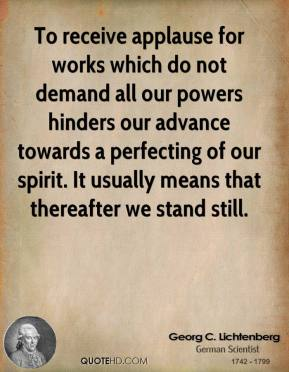 To receive applause for works which do not demand all our powers hinders our advance towards a perfecting of our spirit. It usually means that thereafter we stand still.