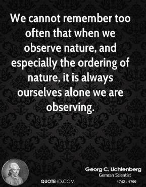 Georg C. Lichtenberg - We cannot remember too often that when we observe nature, and especially the ordering of nature, it is always ourselves alone we are observing.