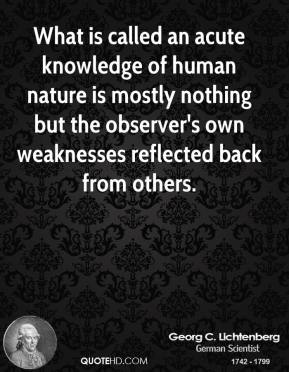 Georg C. Lichtenberg - What is called an acute knowledge of human nature is mostly nothing but the observer's own weaknesses reflected back from others.