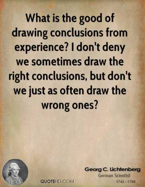 What is the good of drawing conclusions from experience? I don't deny we sometimes draw the right conclusions, but don't we just as often draw the wrong ones?