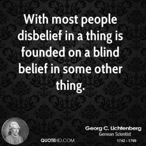 Georg C. Lichtenberg - With most people disbelief in a thing is founded on a blind belief in some other thing.