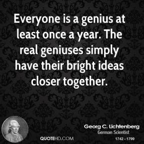 Everyone is a genius at least once a year. The real geniuses simply have their bright ideas closer together.