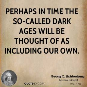 Georg C. Lichtenberg - Perhaps in time the so-called Dark Ages will be thought of as including our own.