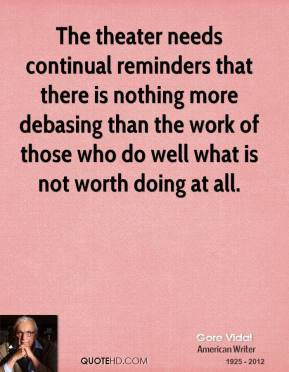 The theater needs continual reminders that there is nothing more debasing than the work of those who do well what is not worth doing at all.